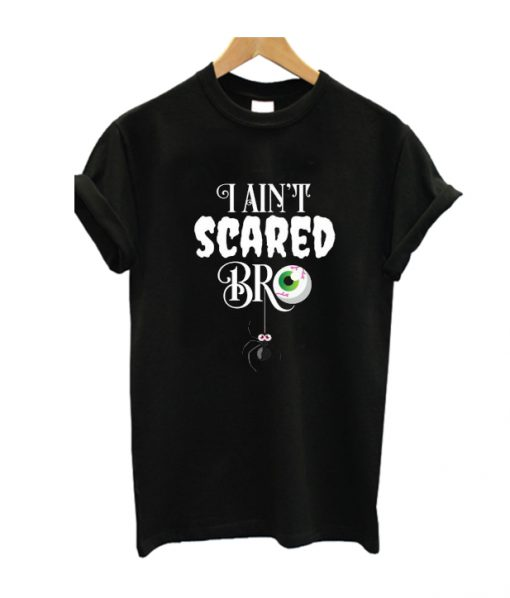 I Ain't Scared Bro T Shirt