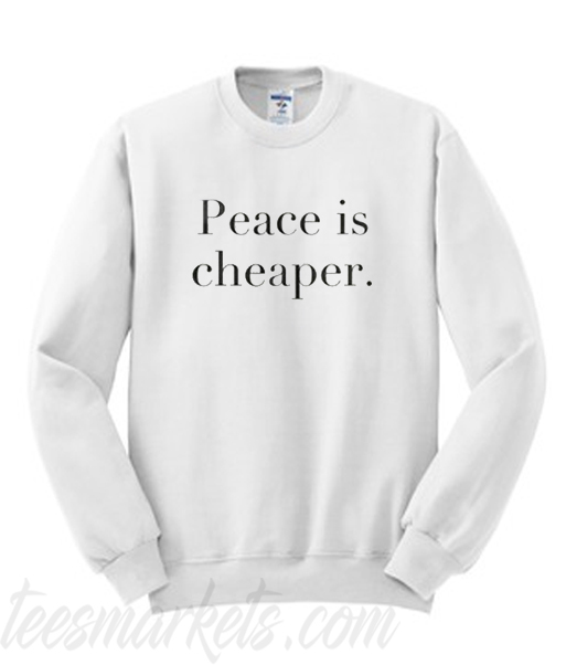 Peace Is Cheaper Sweatshirt