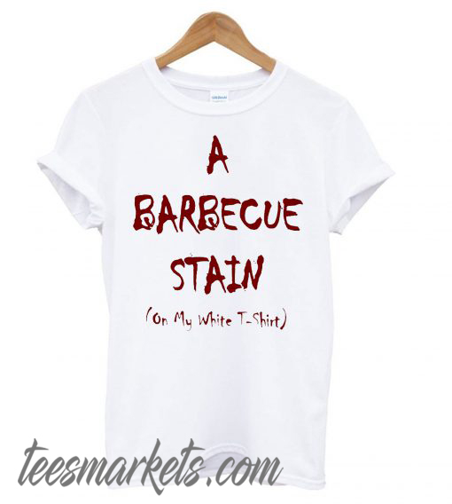 A Bbq Stain On My White New T shirt