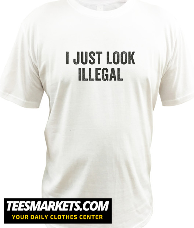 I Just Look Illegal New T-Shirt