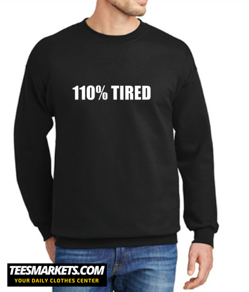 110% Tired New Sweatshirt