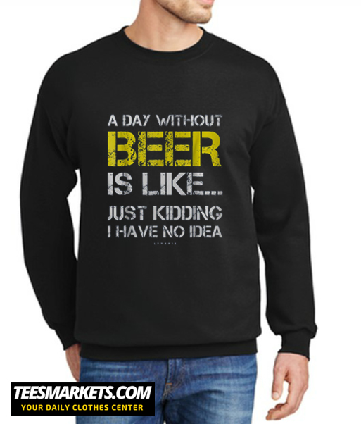 A Day Without Beer New Sweatshirt