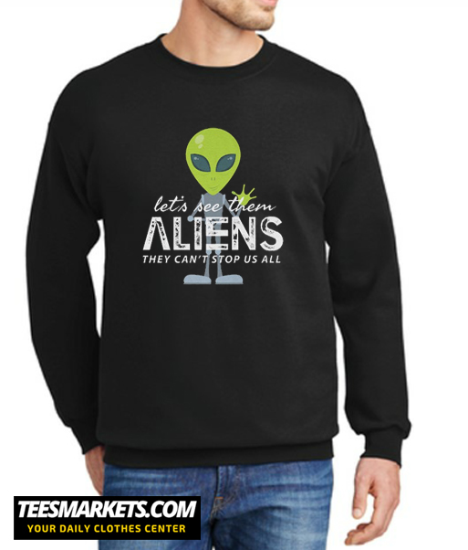 Let's See Them Aliens They Can't Stop US All New Sweatshirt