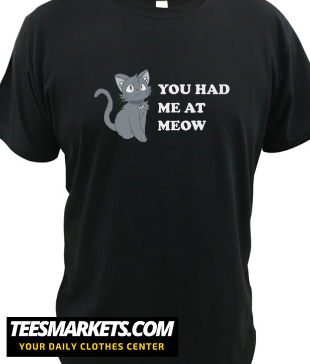 You Had Me At Meow New T Shirt
