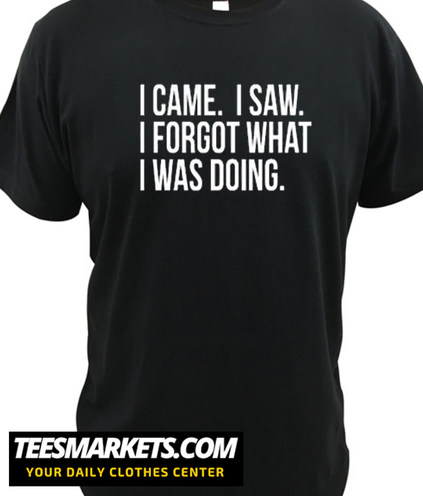 I came I saw I forgot what I was doing New t-shirt