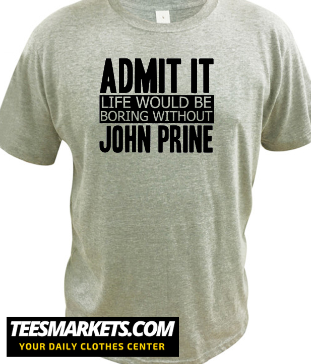 Admit It Life Would Be Boring Without John Prine Cool Funny New T Shirt